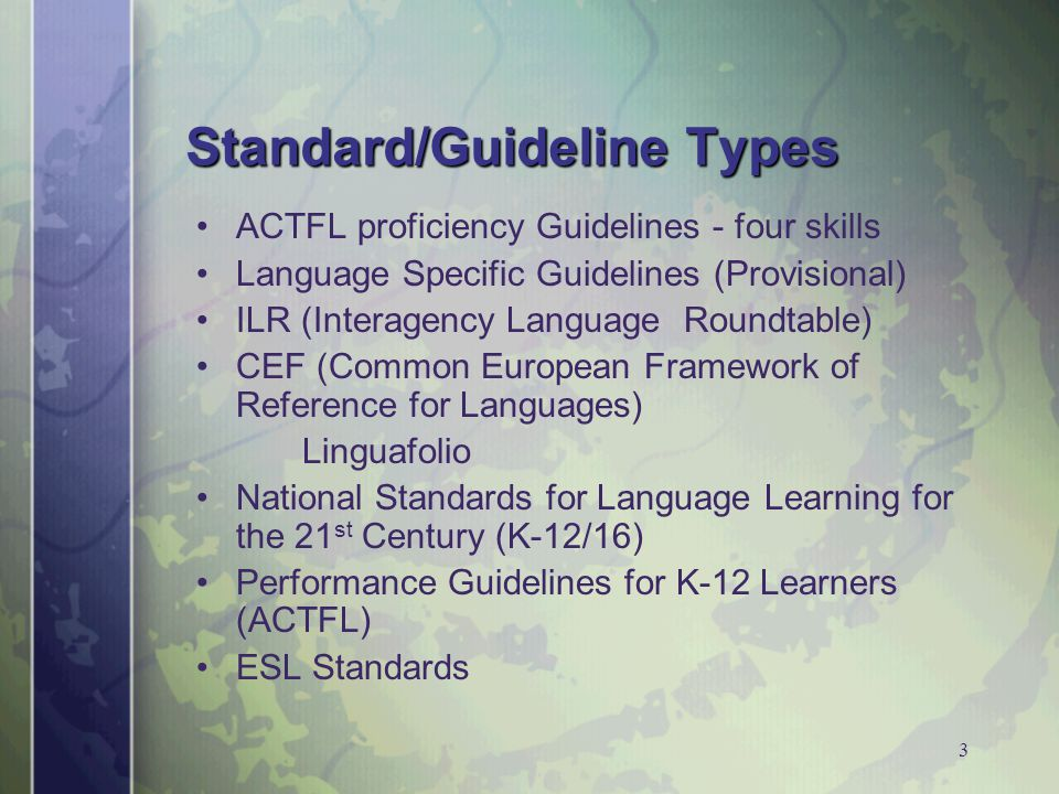 3 Standard/Guideline Types ACTFL proficiency Guidelines - four skills Language Specific Guidelines (Provisional) ILR (Interagency Language Roundtable) CEF (Common European Framework of Reference for Languages) Linguafolio National Standards for Language Learning for the 21 st Century (K-12/16) Performance Guidelines for K-12 Learners (ACTFL) ESL Standards