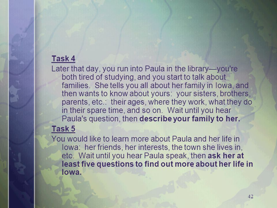 42 Task 4 Later that day, you run into Paula in the library—you re both tired of studying, and you start to talk about families.