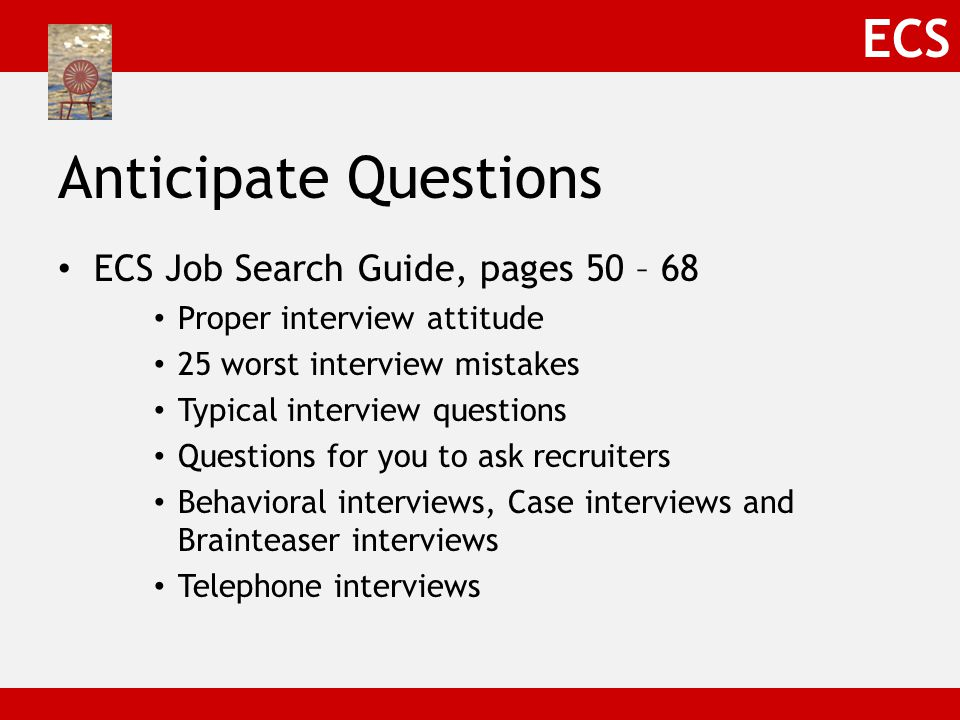 ECS Anticipate Questions ECS Job Search Guide, pages 50 – 68 Proper interview attitude 25 worst interview mistakes Typical interview questions Questions for you to ask recruiters Behavioral interviews, Case interviews and Brainteaser interviews Telephone interviews