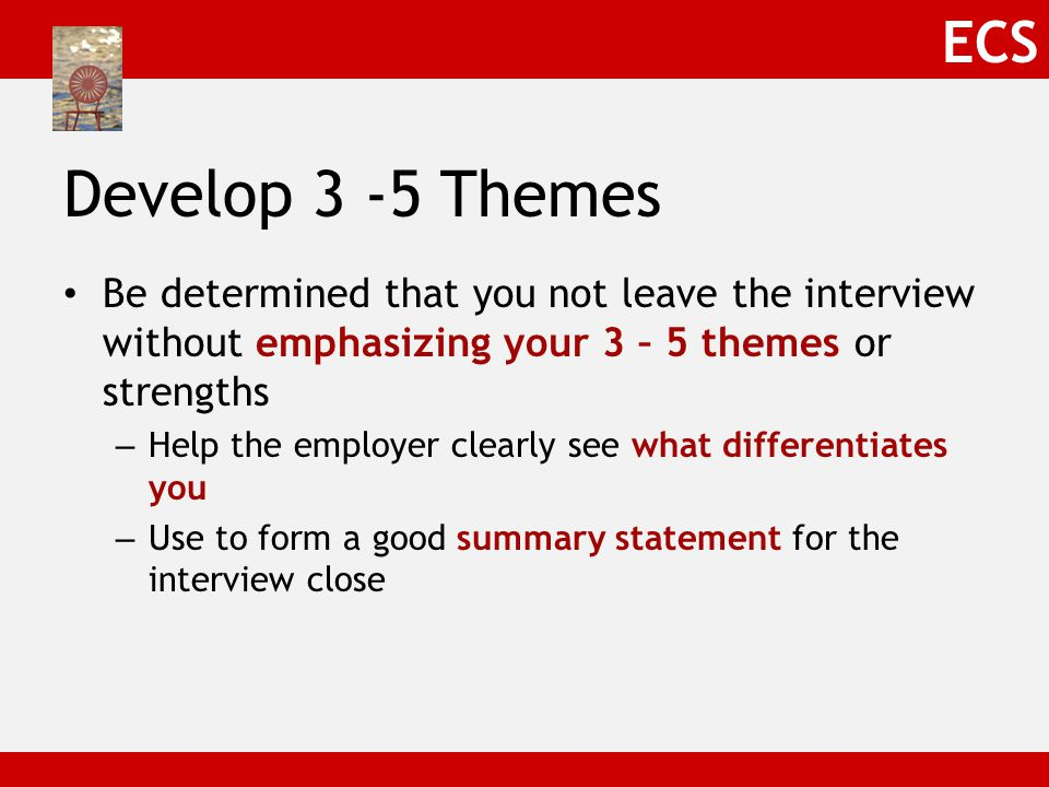 ECS Develop 3 -5 Themes Be determined that you not leave the interview without emphasizing your 3 – 5 themes or strengths – Help the employer clearly see what differentiates you – Use to form a good summary statement for the interview close