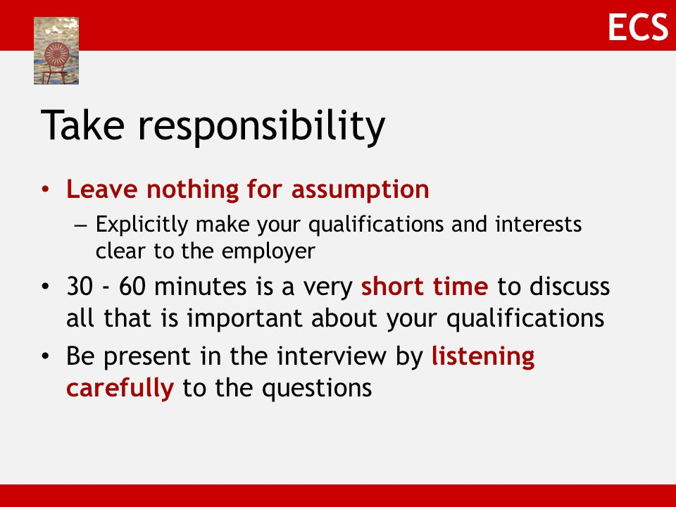 ECS Take responsibility Leave nothing for assumption – Explicitly make your qualifications and interests clear to the employer 30 - 60 minutes is a very short time to discuss all that is important about your qualifications Be present in the interview by listening carefully to the questions
