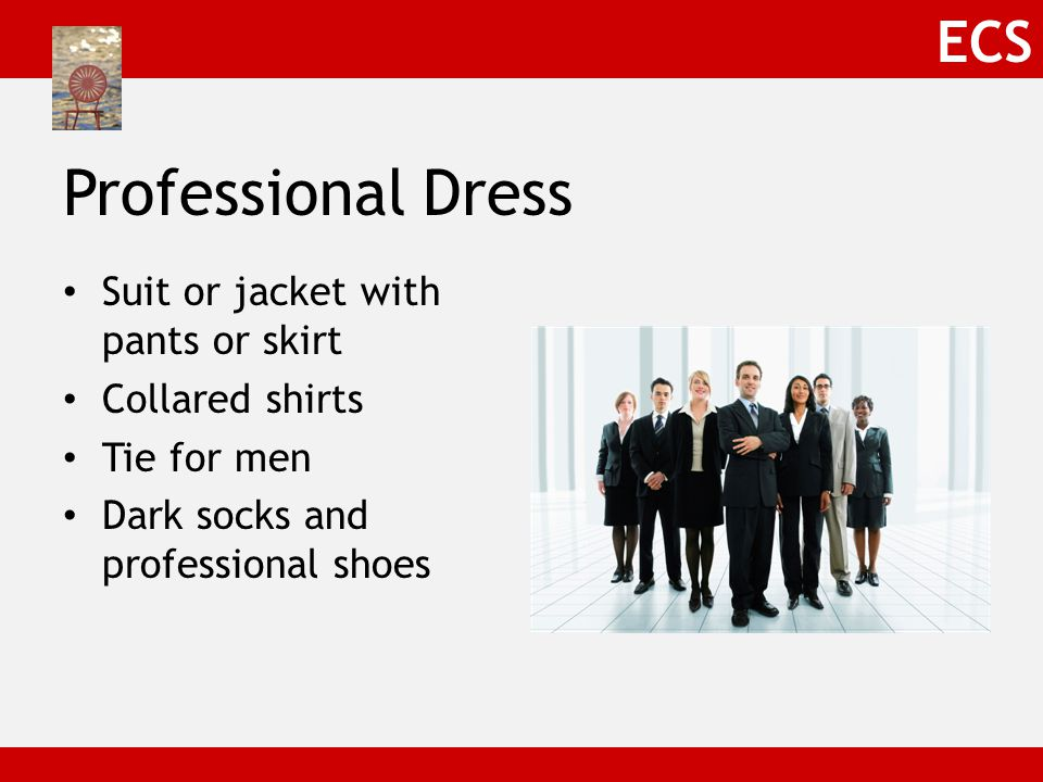 ECS Professional Dress Suit or jacket with pants or skirt Collared shirts Tie for men Dark socks and professional shoes