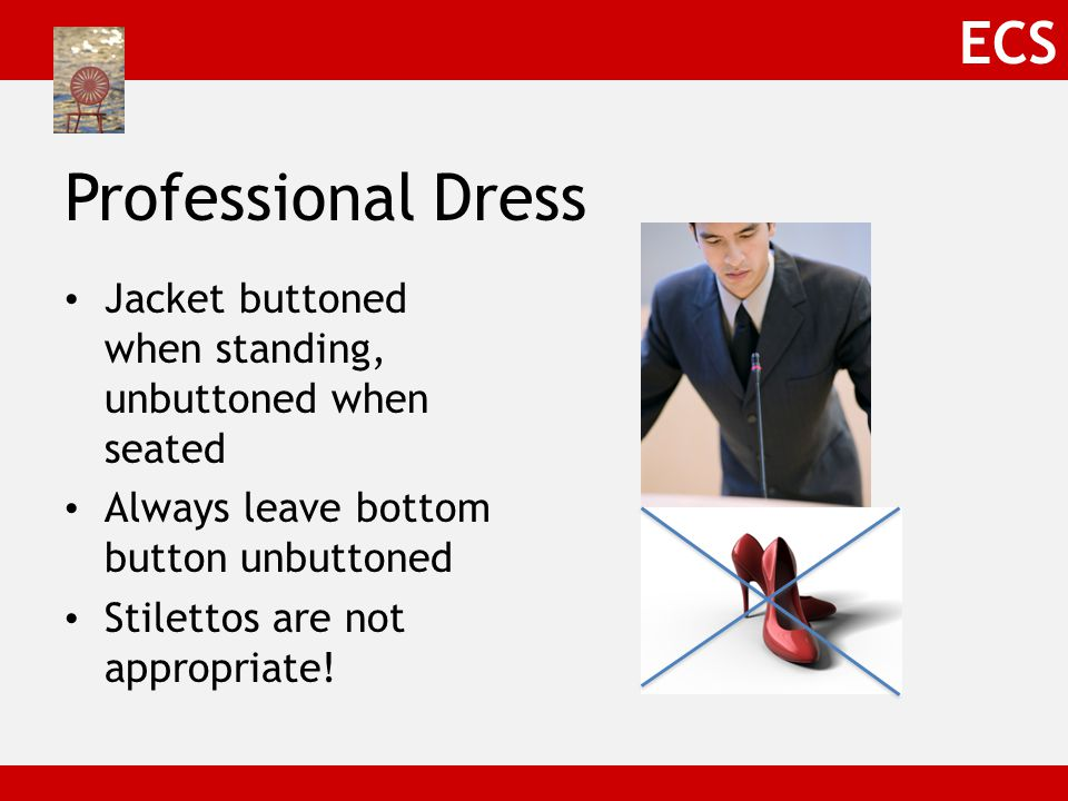 ECS Business Casual No suit jacket Perhaps no tie Otherwise, very similar to business dress Ironed khaki's or pants or skirt Collared shirt What is NOT business casual: – Jeans – Flip flops – T-shirts – Wrinkled anything.