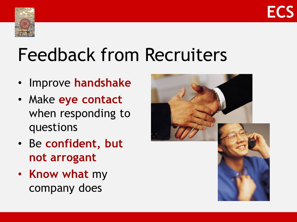 ECS Feedback from Recruiters Don't be too mechanical Be genuine; show me your personality Relax