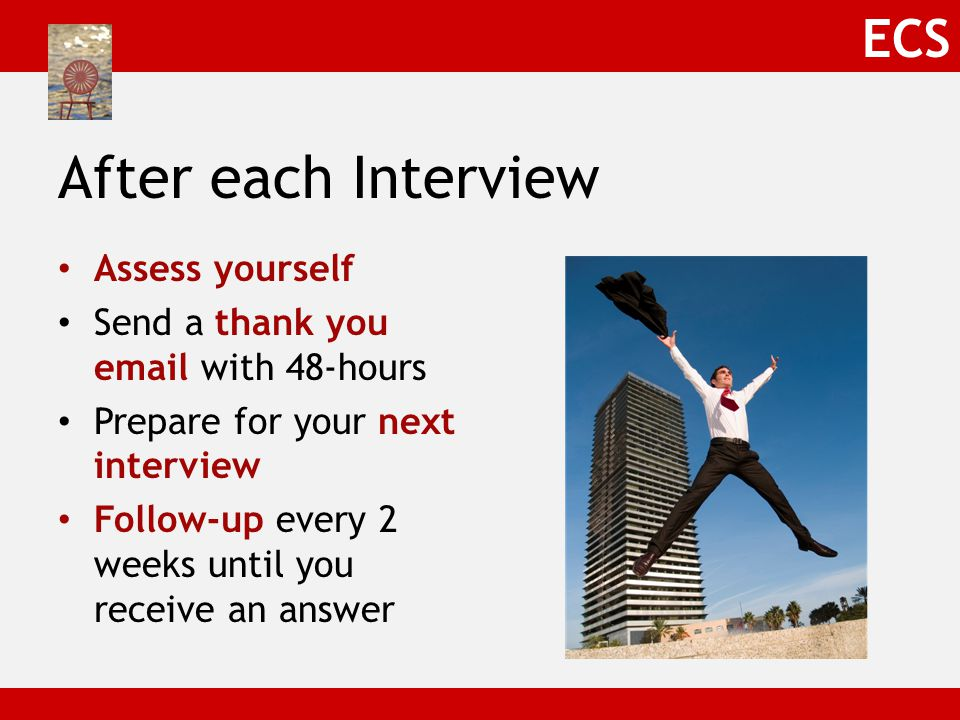 ECS After each Interview Assess yourself Send a thank you email with 48-hours Prepare for your next interview Follow-up every 2 weeks until you receive an answer