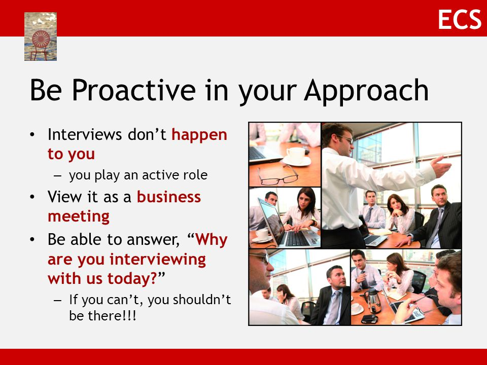 ECS Be Proactive in your Approach Interviews don't happen to you – you play an active role View it as a business meeting Be able to answer, Why are you interviewing with us today? – If you can't, you shouldn't be there!!!