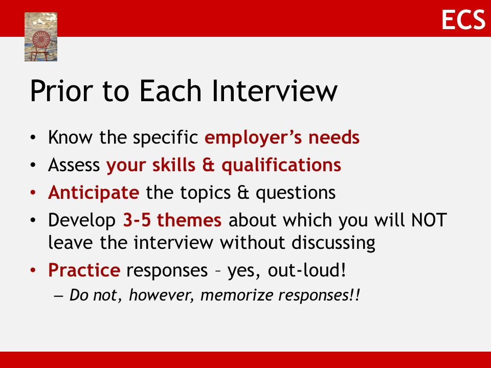 ECS Prior to Each Interview Know the specific employer's needs Assess your skills & qualifications Anticipate the topics & questions Develop 3-5 themes about which you will NOT leave the interview without discussing Practice responses – yes, out-loud.