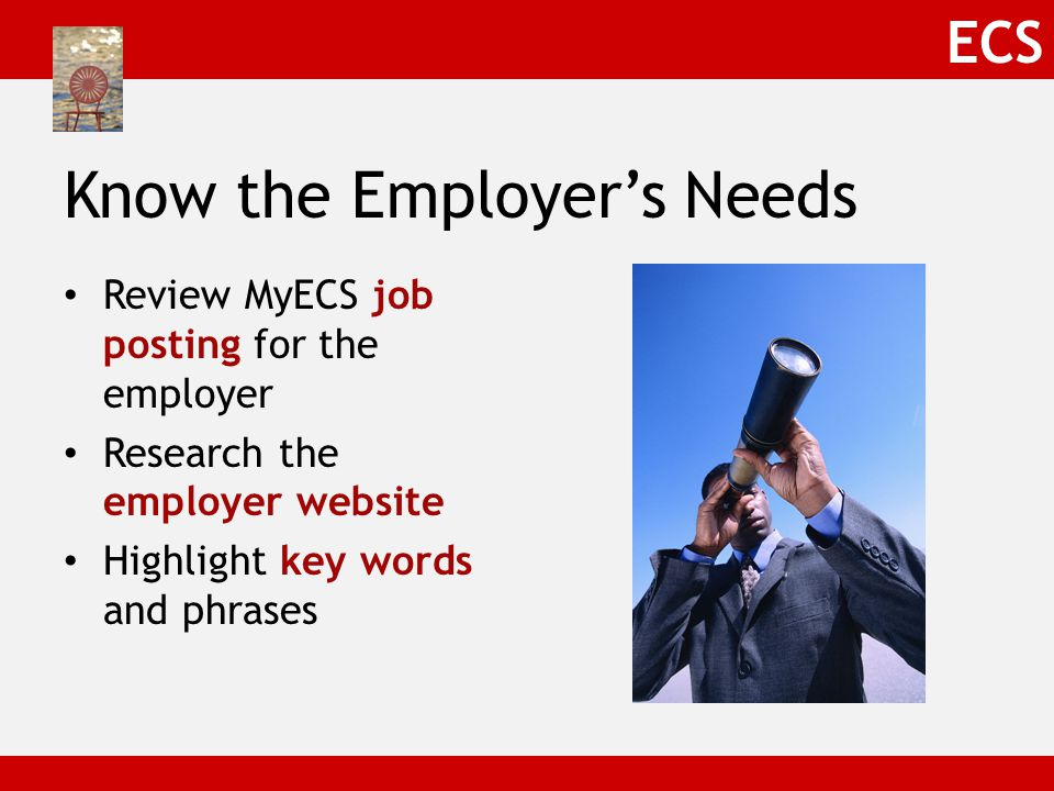 ECS Know the Employer's Needs Review MyECS job posting for the employer Research the employer website Highlight key words and phrases