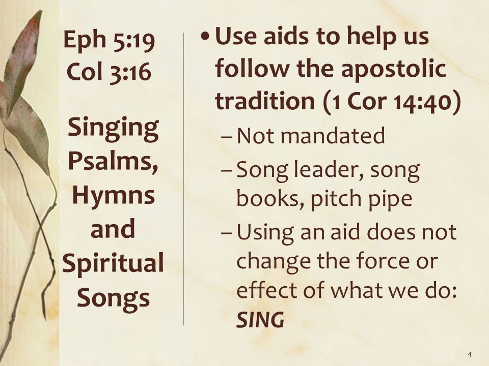 Use aids to help us follow the apostolic tradition (1 Cor 14:40) –Not mandated –Song leader, song books, pitch pipe –Using an aid does not change the force or effect of what we do: SING Singing Psalms, Hymns and Spiritual Songs 4 Eph 5:19 Col 3:16