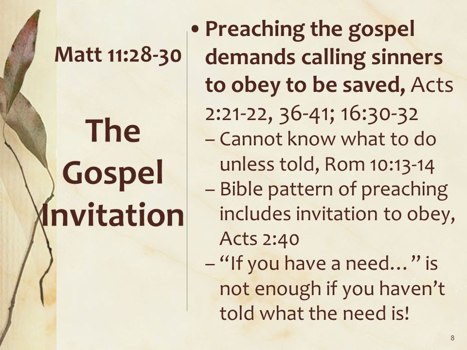 Matt 11:28-30 Preaching the gospel demands calling sinners to obey to be saved, Acts 2:21-22, 36-41; 16:30-32 –Cannot know what to do unless told, Rom 10:13-14 –Bible pattern of preaching includes invitation to obey, Acts 2:40 – If you have a need… is not enough if you haven't told what the need is.