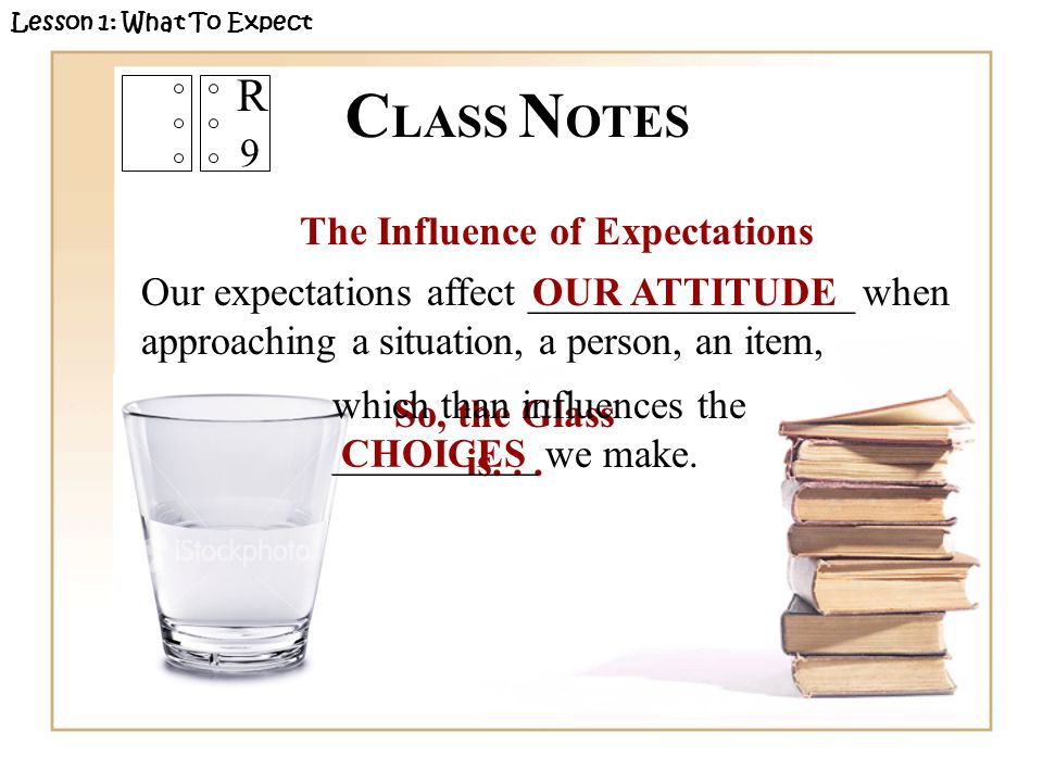 R 9 The Influence of Expectations Our expectations affect ________________ when approaching a situation, a person, an item, Lesson 1: What To Expect OUR ATTITUDE So, the Glass is...