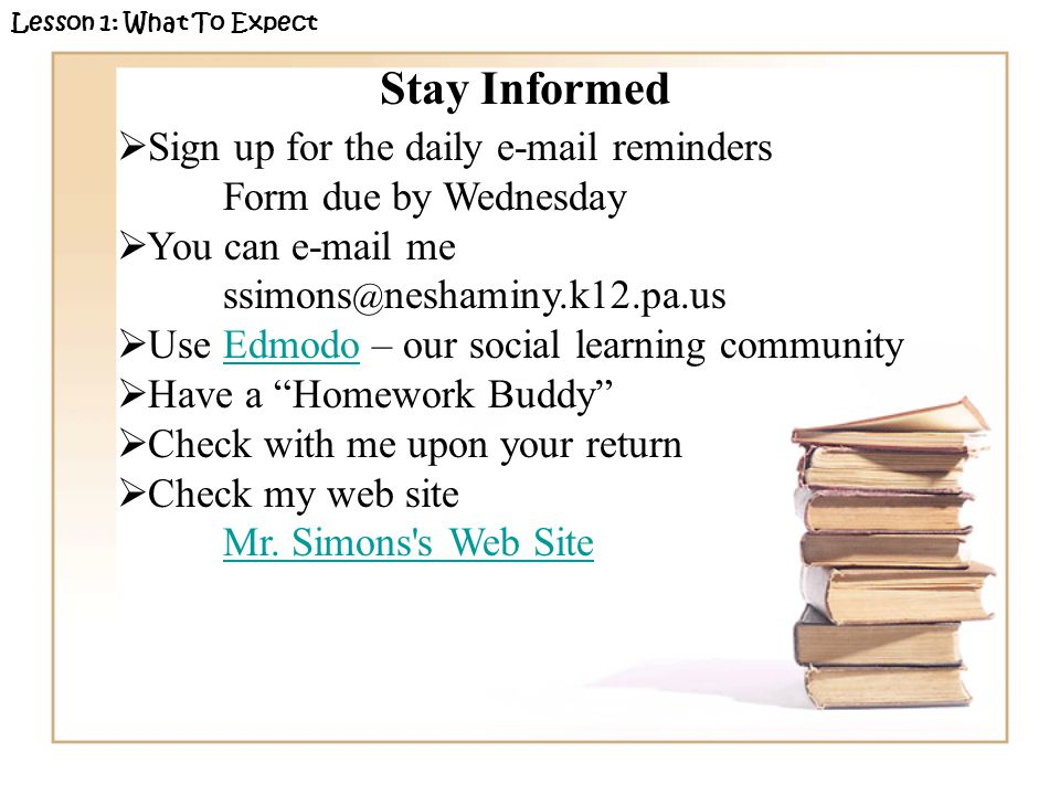 Stay Informed  Sign up for the daily e-mail reminders Form due by Wednesday  You can e-mail me ssimons @ neshaminy.k12.pa.us  Use Edmodo – our social learning communityEdmodo  Have a Homework Buddy  Check with me upon your return  Check my web site Mr.