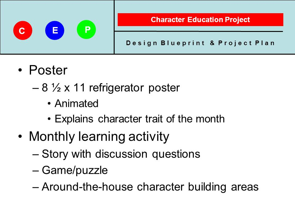 D e s i g n B l u e p r i n t & P r o j e c t P l a n Character Education Project C E P Poster –8 ½ x 11 refrigerator poster Animated Explains charact