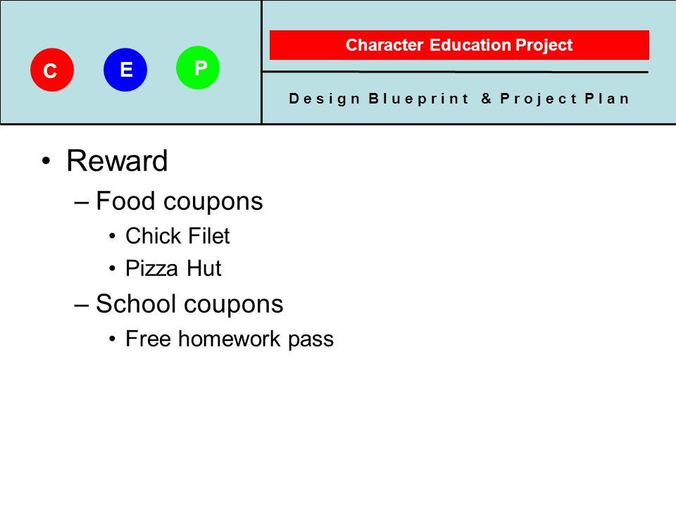 D e s i g n B l u e p r i n t & P r o j e c t P l a n Character Education Project C E P Reward –Food coupons Chick Filet Pizza Hut –School coupons Fre