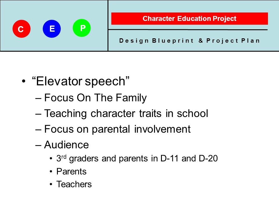 D e s i g n B l u e p r i n t & P r o j e c t P l a n Character Education Project C E P Format of Proposed Materials –Supports attitudinal and behavioral change –Learning environment is informal Product will be engaging, interesting, useful Lets the learner work through it –Child activities and instructions for parent/child team and teachers