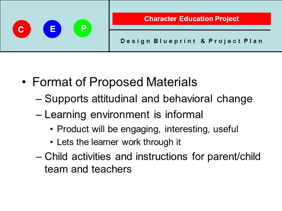 D e s i g n B l u e p r i n t & P r o j e c t P l a n Character Education Project C E P Client's Preference –We cannot assume all families will have a computer –Technology platform School will be web-based Learning will be paper-based Kit will be downloaded by teacher
