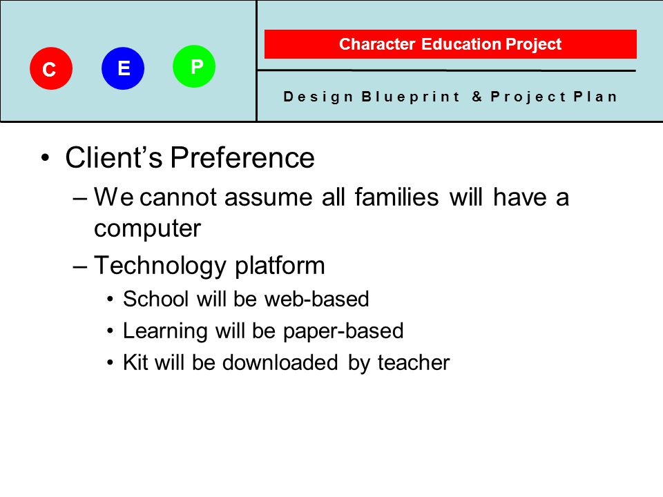 D e s i g n B l u e p r i n t & P r o j e c t P l a n Character Education Project C E P Managing Learning Expectations –Parents receive packets Organized content Clear directions Age appropriate for child Flexible in using product Time to complete and return packet