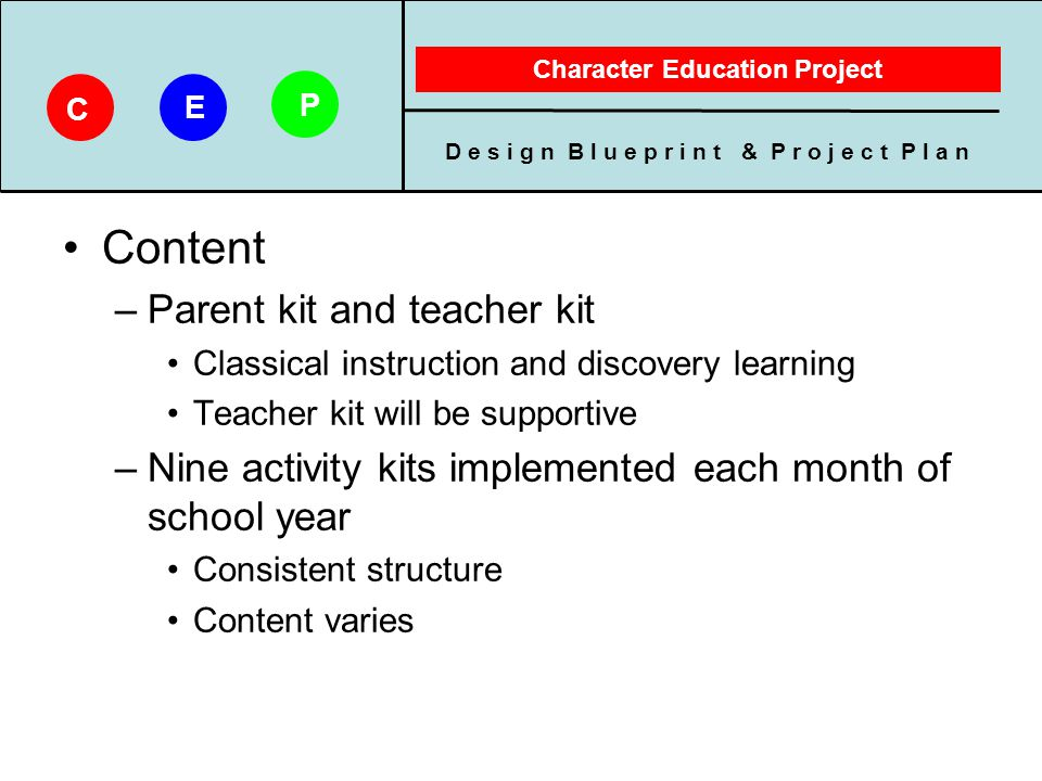 D e s i g n B l u e p r i n t & P r o j e c t P l a n Character Education Project C E P Content –Parent kit and teacher kit Classical instruction and