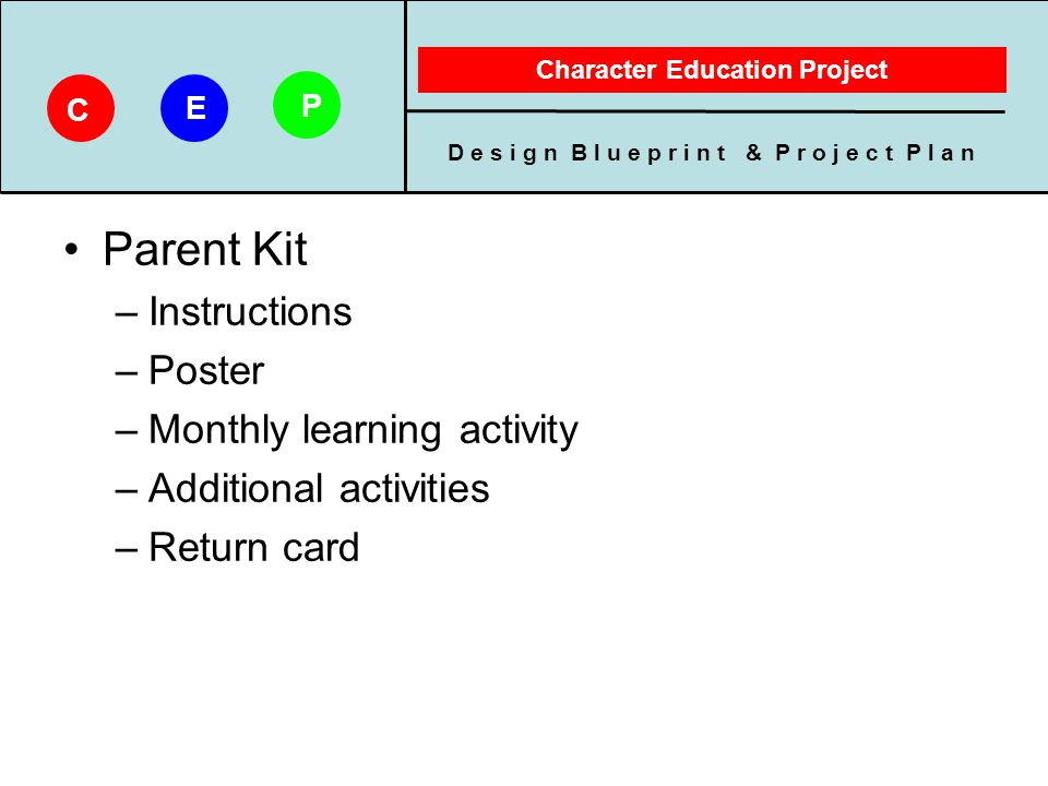 D e s i g n B l u e p r i n t & P r o j e c t P l a n Character Education Project C E P Poster –8 ½ x 11 refrigerator poster Animated Explains character trait of the month Monthly learning activity –Story with discussion questions –Game/puzzle –Around-the-house character building areas
