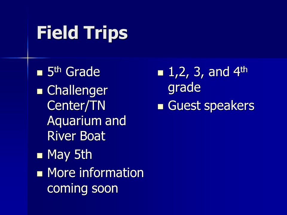 Field Trips 5 th Grade 5 th Grade Challenger Center/TN Aquarium and River Boat Challenger Center/TN Aquarium and River Boat May 5th May 5th More information coming soon More information coming soon 1,2, 3, and 4 th grade 1,2, 3, and 4 th grade Guest speakers Guest speakers
