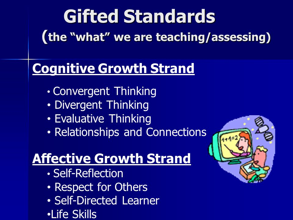 Gifted Standards ( the what we are teaching/assessing) Gifted Standards ( the what we are teaching/assessing) Cognitive Growth Strand Convergent Thinking Divergent Thinking Evaluative Thinking Relationships and Connections Affective Growth Strand Self-Reflection Respect for Others Self-Directed Learner Life Skills