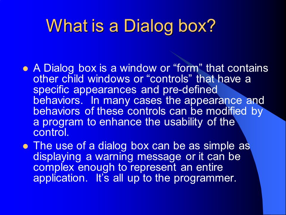 "What is a Dialog box? A Dialog box is a window or ""form"" that contains other child windows or ""controls"" that have a specific appearances and pre-defi"