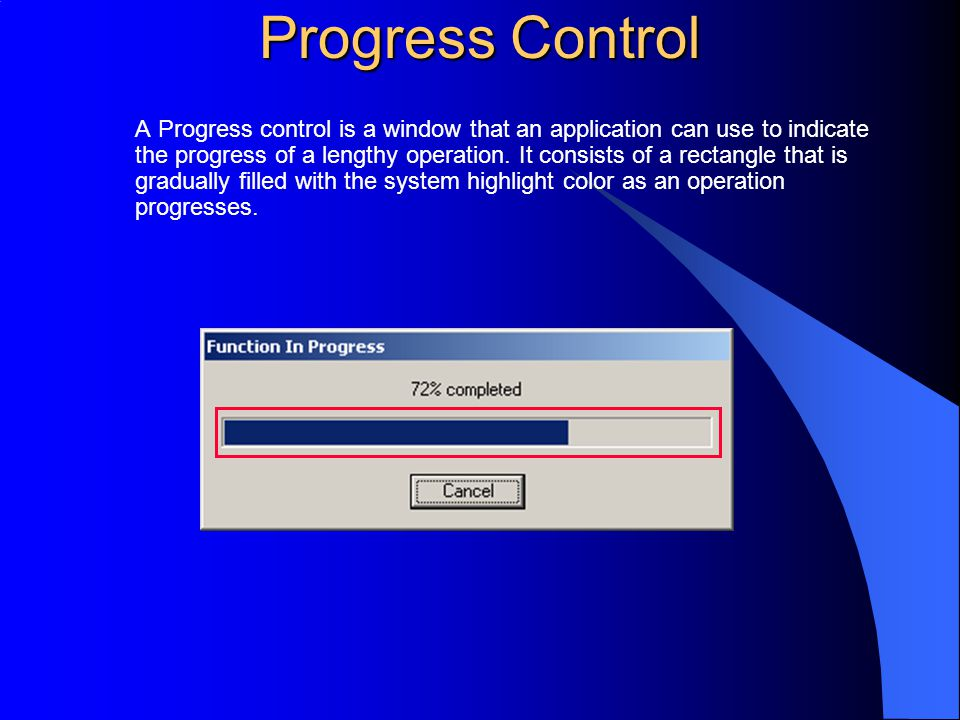 Progress Control A Progress control is a window that an application can use to indicate the progress of a lengthy operation. It consists of a rectangl