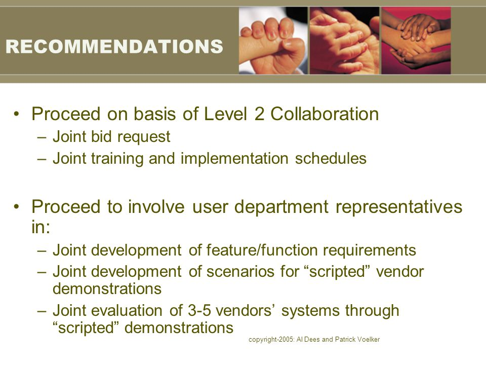 copyright-2005: Al Dees and Patrick Voelker RECOMMENDATIONS Proceed on basis of Level 2 Collaboration –Joint bid request –Joint training and implementation schedules Proceed to involve user department representatives in: –Joint development of feature/function requirements –Joint development of scenarios for scripted vendor demonstrations –Joint evaluation of 3-5 vendors' systems through scripted demonstrations