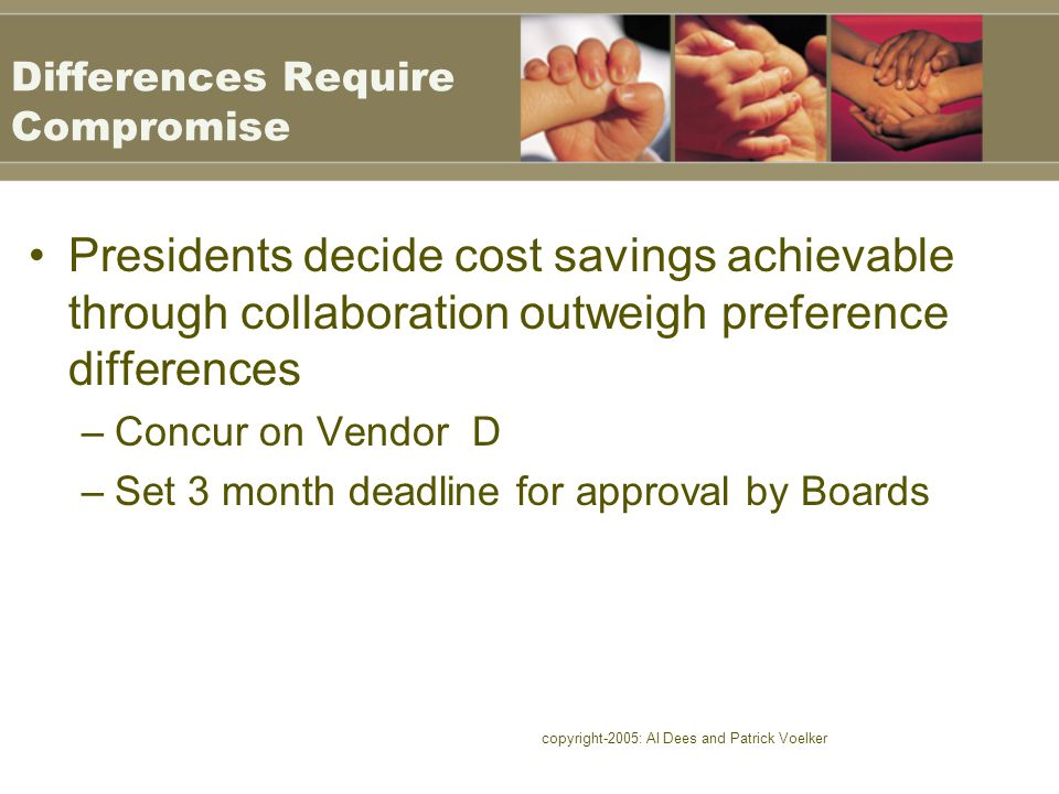 copyright-2005: Al Dees and Patrick Voelker Differences Require Compromise Presidents decide cost savings achievable through collaboration outweigh preference differences –Concur on Vendor D –Set 3 month deadline for approval by Boards