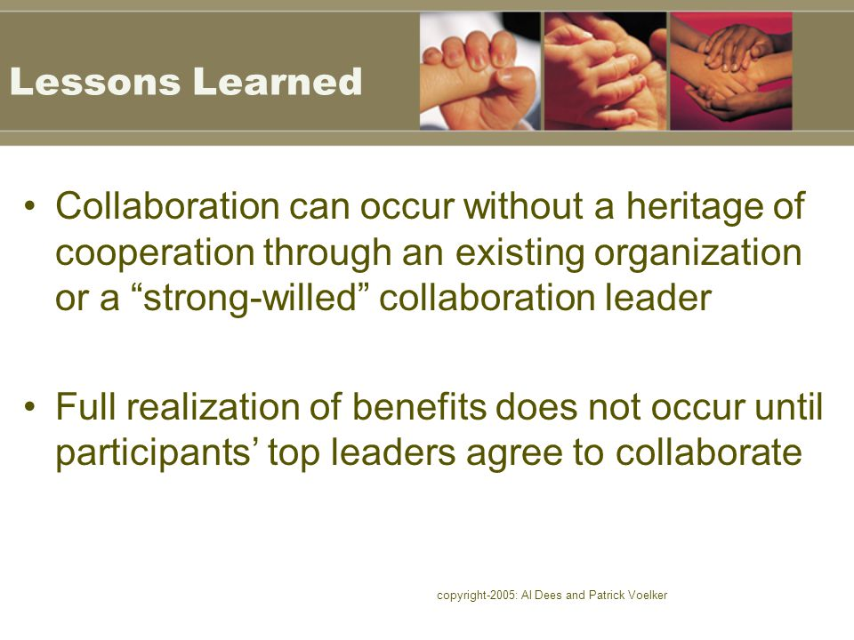 copyright-2005: Al Dees and Patrick Voelker Lessons Learned Collaboration can occur without a heritage of cooperation through an existing organization