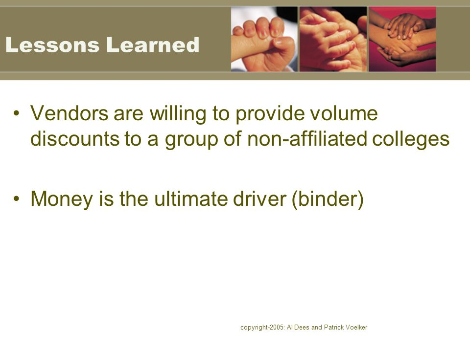 copyright-2005: Al Dees and Patrick Voelker Lessons Learned Vendors are willing to provide volume discounts to a group of non-affiliated colleges Money is the ultimate driver (binder)