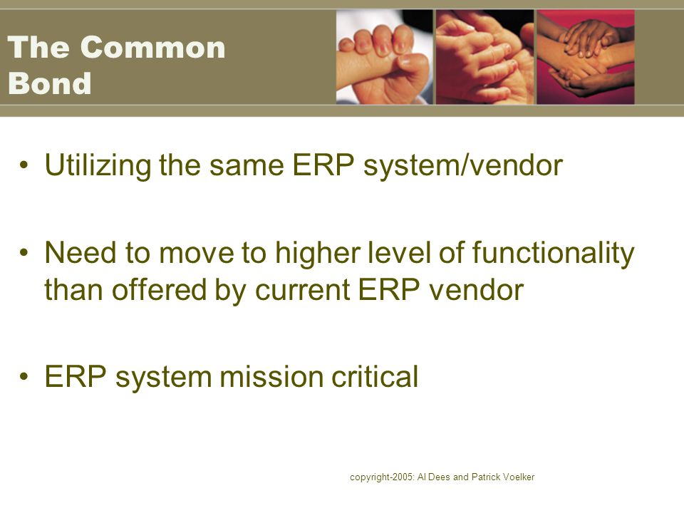 copyright-2005: Al Dees and Patrick Voelker The Common Bond Utilizing the same ERP system/vendor Need to move to higher level of functionality than of