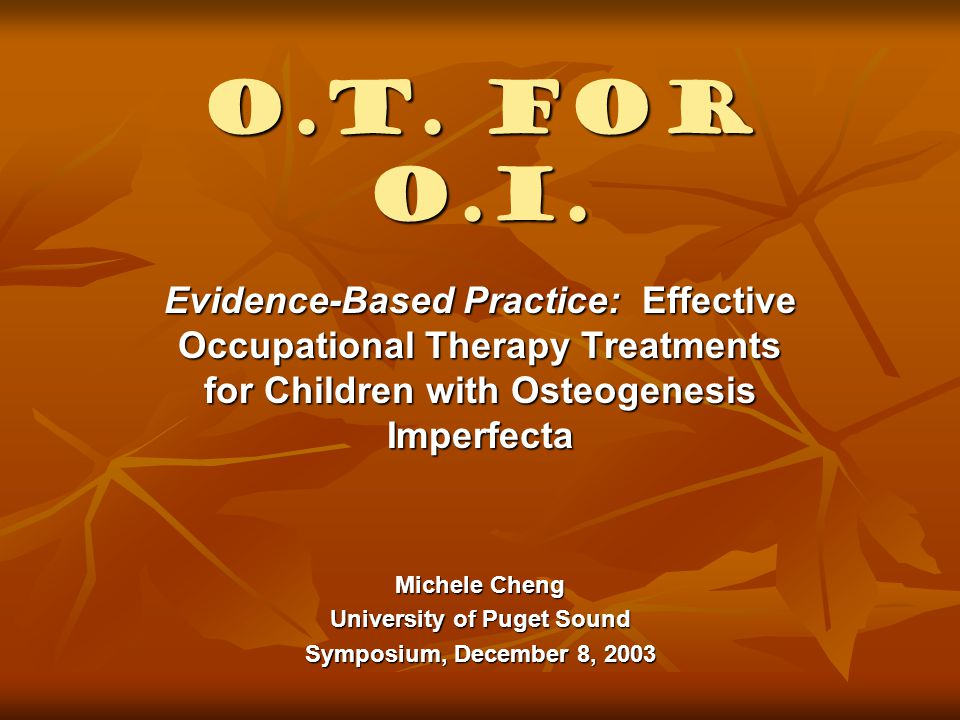 Chapter 12: Osteogenesis Imperfecta Authors: PTs Authors: PTs Outcomes: Outcomes: Functional independence Functional independence Play Play Adjustment to school Adjustment to school Intervention: Intervention: Infants Infants Preschool aged children Preschool aged children School-aged children School-aged children