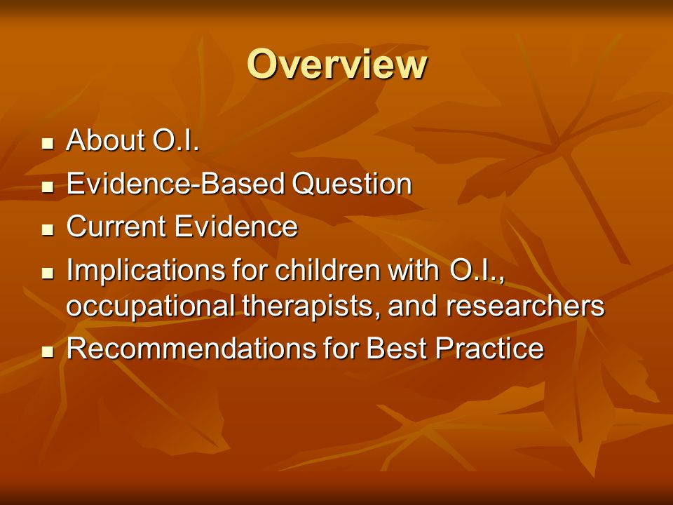 Therapeutic Strategies for O.I. Based on work of OTs, PTs, MD Based on work of OTs, PTs, MD Intervention: Intervention: Positioning & Handling Positioning & Handling Maximize or maintain function Maximize or maintain function Education of families Education of families Adaptive devices Adaptive devices Energy conservation Energy conservation Joint Protection Joint Protection Aquatic activities Aquatic activities Reduce fear of movement & trying new skills Reduce fear of movement & trying new skills