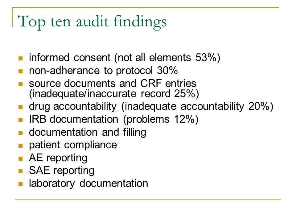 Top ten audit findings informed consent (not all elements 53%) non-adherance to protocol 30% source documents and CRF entries (inadequate/inaccurate record 25%) drug accountability (inadequate accountability 20%) IRB documentation (problems 12%) documentation and filling patient compliance AE reporting SAE reporting laboratory documentation