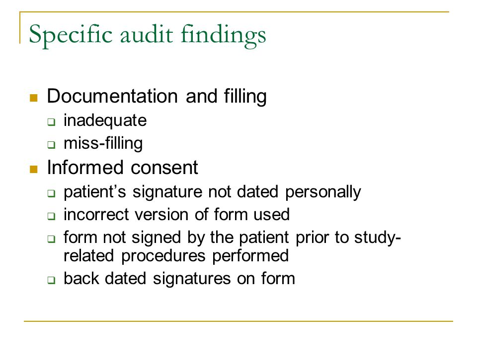 Specific audit findings Documentation and filling  inadequate  miss-filling Informed consent  patient's signature not dated personally  incorrect version of form used  form not signed by the patient prior to study- related procedures performed  back dated signatures on form