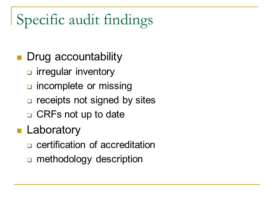 Specific audit findings Drug accountability  irregular inventory  incomplete or missing  receipts not signed by sites  CRFs not up to date Laboratory  certification of accreditation  methodology description