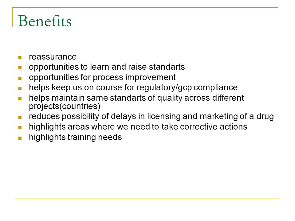 Benefits reassurance opportunities to learn and raise standarts opportunities for process improvement helps keep us on course for regulatory/gcp compliance helps maintain same standarts of quality across different projects(countries) reduces possibility of delays in licensing and marketing of a drug highlights areas where we need to take corrective actions highlights training needs