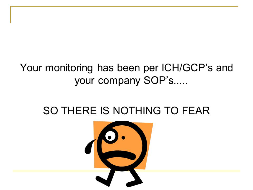 Your monitoring has been per ICH/GCP's and your company SOP's..... SO THERE IS NOTHING TO FEAR
