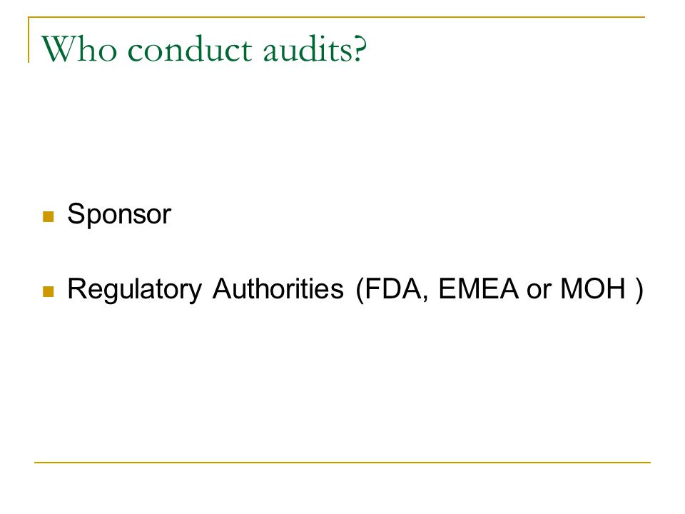 Who conduct audits? Sponsor Regulatory Authorities (FDA, EMEA or MOH )