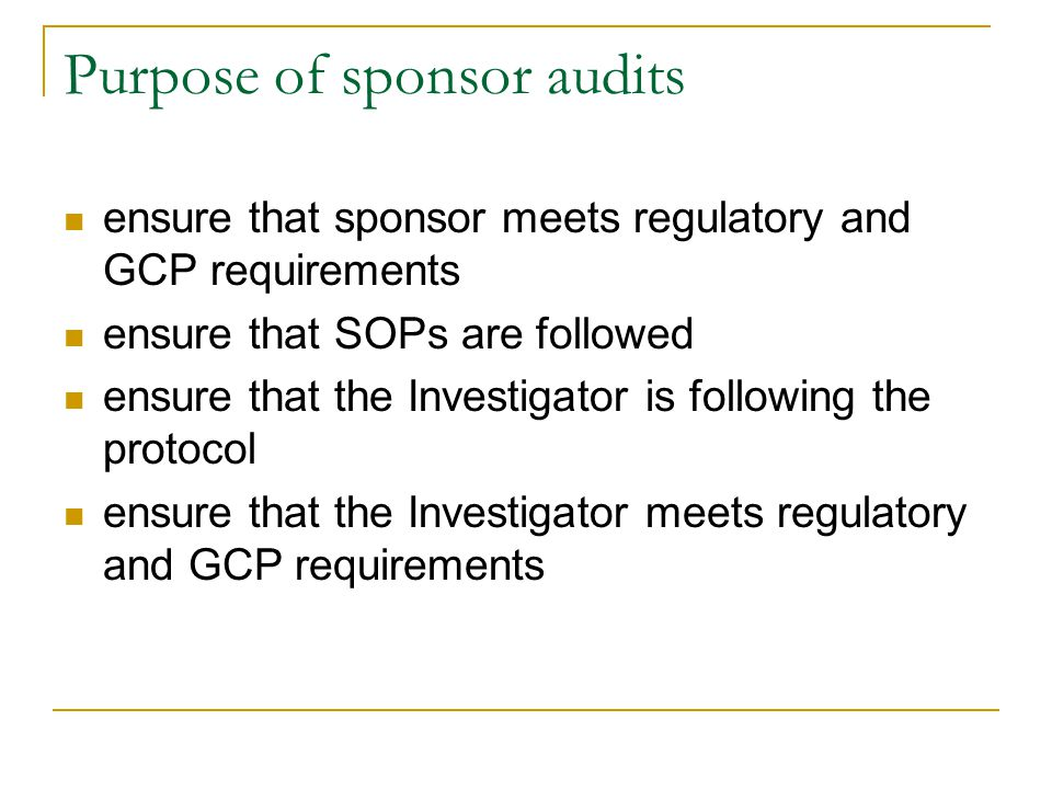 Purpose of sponsor audits ensure that sponsor meets regulatory and GCP requirements ensure that SOPs are followed ensure that the Investigator is foll