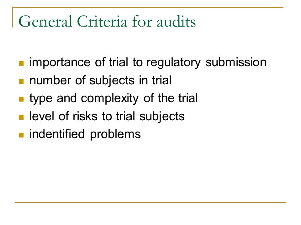 General Criteria for audits importance of trial to regulatory submission number of subjects in trial type and complexity of the trial level of risks to trial subjects indentified problems