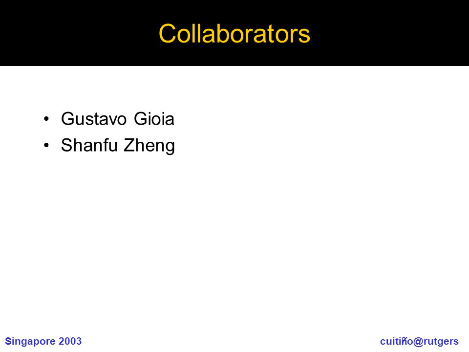 Singapore 2003 cuiti ñ o@rutgers Collaborators Gustavo Gioia Shanfu Zheng