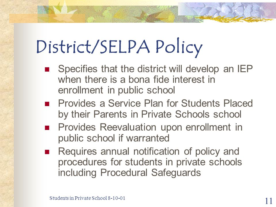Students in Private School 8-10-01 11 District/SELPA Policy Specifies that the district will develop an IEP when there is a bona fide interest in enrollment in public school Provides a Service Plan for Students Placed by their Parents in Private Schools school Provides Reevaluation upon enrollment in public school if warranted Requires annual notification of policy and procedures for students in private schools including Procedural Safeguards