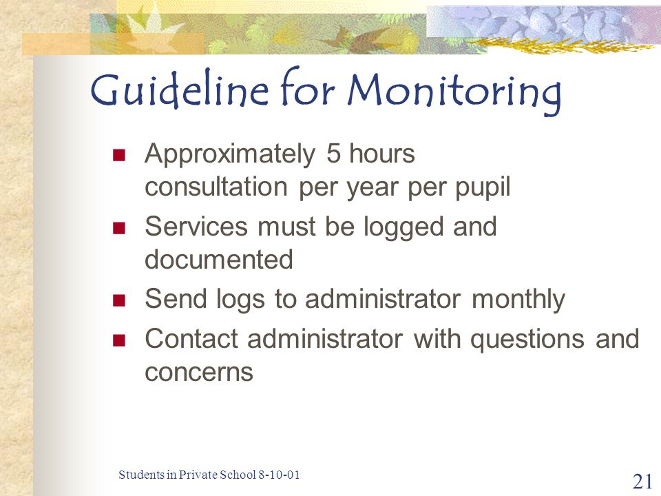 Students in Private School 8-10-01 21 Guideline for Monitoring Approximately 5 hours consultation per year per pupil Services must be logged and documented Send logs to administrator monthly Contact administrator with questions and concerns