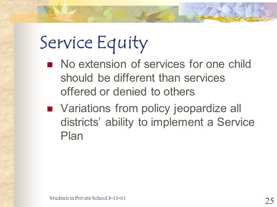 Students in Private School 8-10-01 25 Service Equity No extension of services for one child should be different than services offered or denied to others Variations from policy jeopardize all districts' ability to implement a Service Plan
