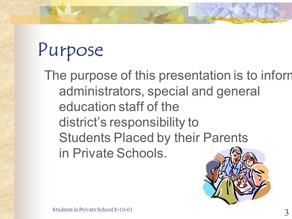 Students in Private School 8-10-01 3 Purpose The purpose of this presentation is to inform administrators, special and general education staff of the district's responsibility to Students Placed by their Parents in Private Schools.