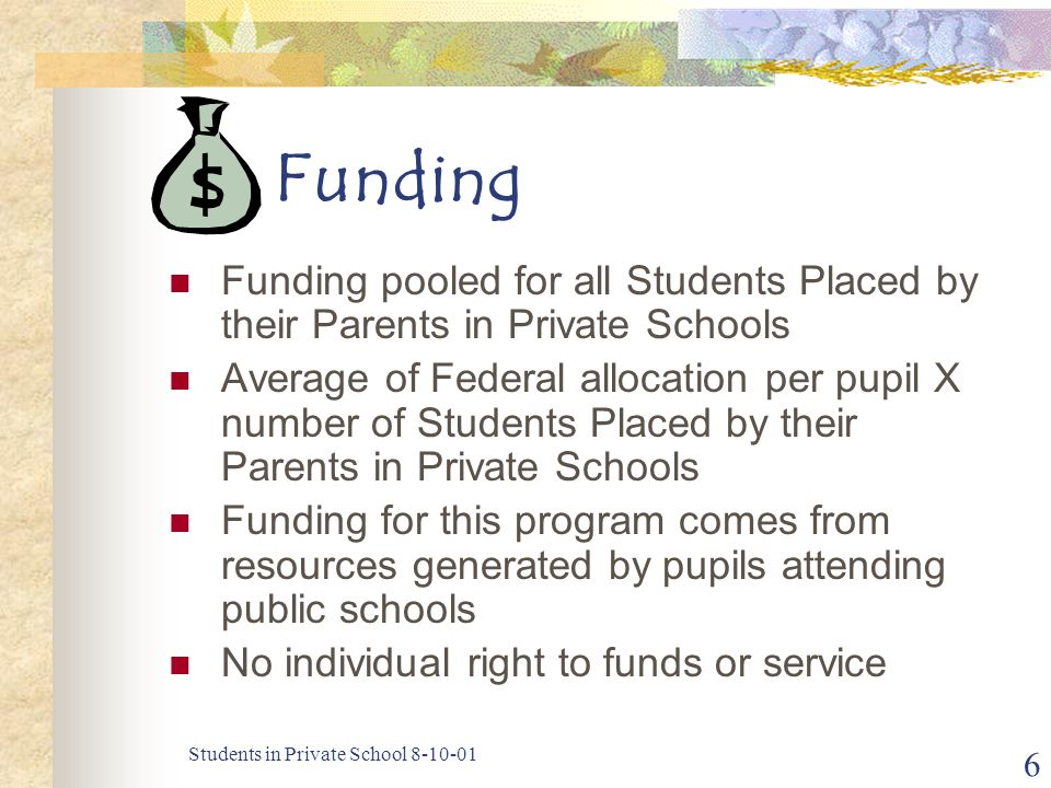 Students in Private School 8-10-01 6 Funding Funding pooled for all Students Placed by their Parents in Private Schools Average of Federal allocation
