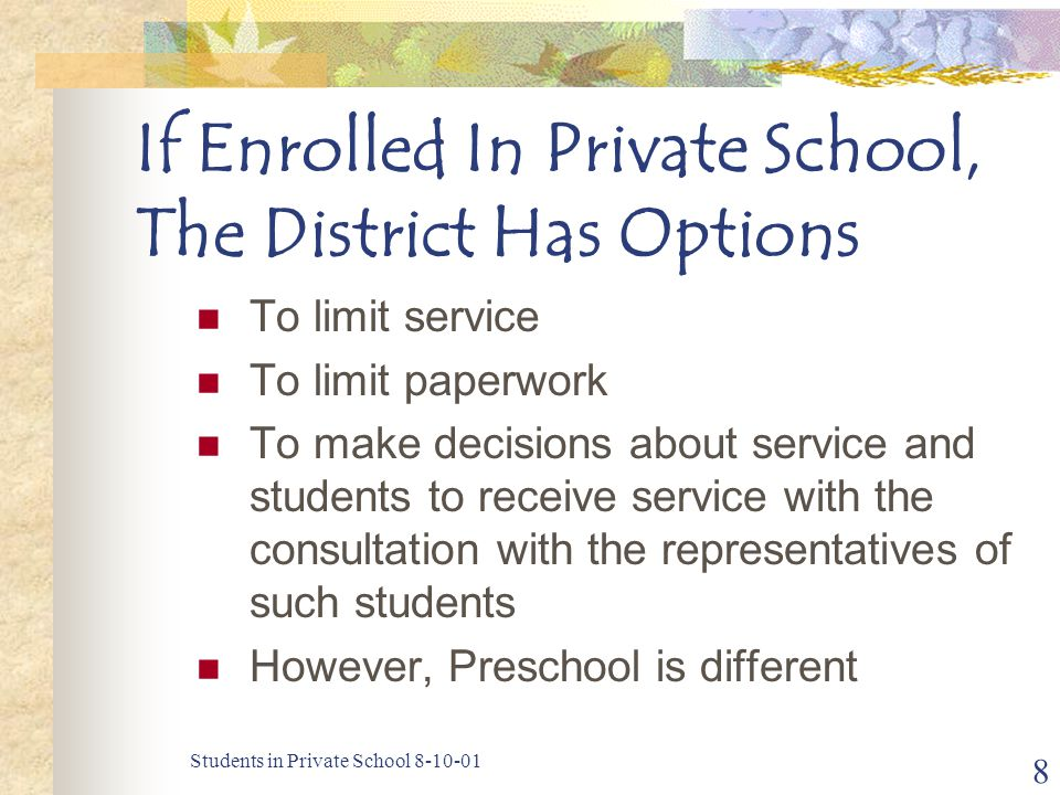 Students in Private School 8-10-01 8 If Enrolled In Private School, The District Has Options To limit service To limit paperwork To make decisions about service and students to receive service with the consultation with the representatives of such students However, Preschool is different