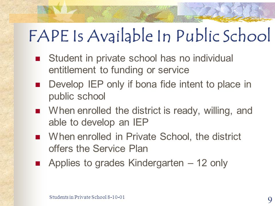 Students in Private School 8-10-01 9 FAPE Is Available In Public School Student in private school has no individual entitlement to funding or service